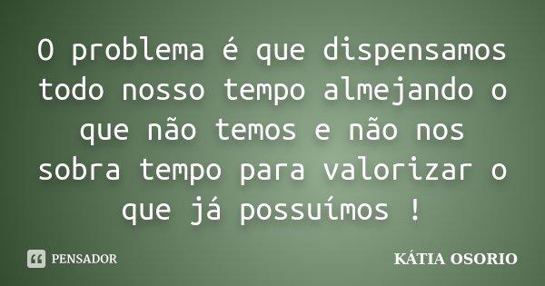 O problema é que dispensamos todo nosso tempo almejando o que não temos e não nos sobra tempo para valorizar o que já possuímos !... Frase de Katia Osorio.