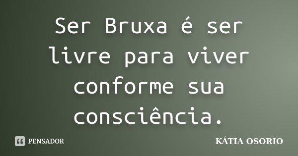 Ser Bruxa é ser livre para viver conforme sua consciência.... Frase de Katia Osorio.