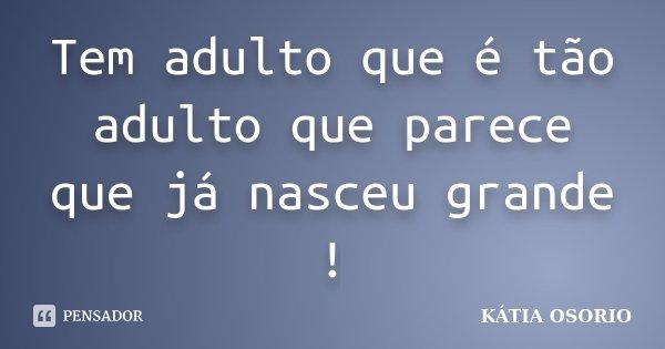 Tem adulto que é tão adulto que parece que já nasceu grande !... Frase de Kátia Osório.