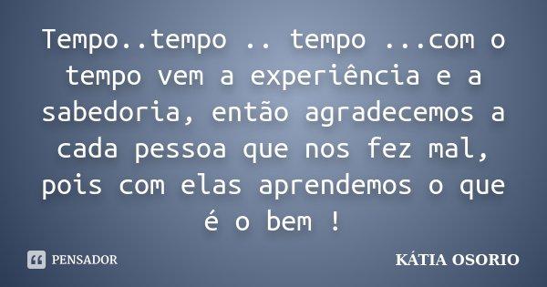 Tempo..tempo .. tempo ...com o tempo vem a experiência e a sabedoria, então agradecemos a cada pessoa que nos fez mal, pois com elas aprendemos o que é o bem !... Frase de Katia Osorio.