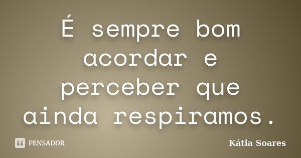 É sempre bom acordar e perceber que ainda respiramos.... Frase de Kátia Soares.
