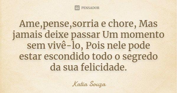Ame,pense,sorria e chore, Mas jamais deixe passar Um momento sem vivê-lo, Pois nele pode estar escondido todo o segredo da sua felicidade.... Frase de katia Souza.