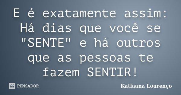 """E é exatamente assim: Há dias que você se """"SENTE"""" e há outros que as pessoas te fazem SENTIR!... Frase de Katiaana Lourenço."""