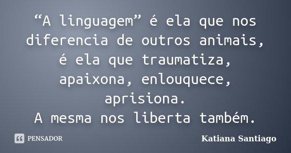 """""""A linguagem"""" é ela que nos diferencia de outros animais, é ela que traumatiza, apaixona, enlouquece, aprisiona. A mesma nos liberta também.... Frase de Katiana Santiago."""