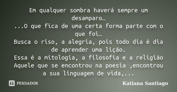 Em qualquer sombra haverá sempre um desamparo… ...O que fica de uma certa forma parte com o que foi… Busca o riso, a alegria, pois todo dia é dia de aprender um... Frase de Katiana Santiago.