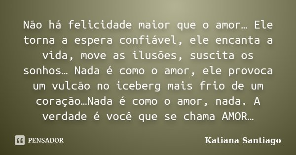 Não há felicidade maior que o amor… Ele torna a espera confiável, ele encanta a vida, move as ilusões, suscita os sonhos… Nada é como o amor, ele provoca um vul... Frase de Katiana Santiago.
