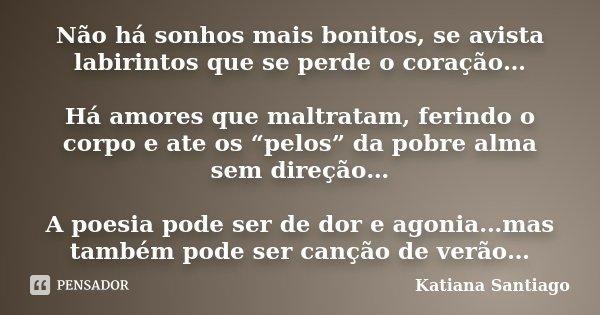 """Não há sonhos mais bonitos, se avista labirintos que se perde o coração… Há amores que maltratam, ferindo o corpo e ate os """"pelos"""" da pobre alma sem direção… A ... Frase de Katiana Santiago."""