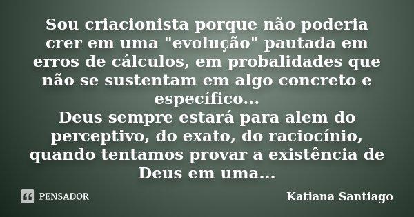 """Sou criacionista porque não poderia crer em uma """"evolução"""" pautada em erros de cálculos, em probalidades que não se sustentam em algo concreto e espec... Frase de Katiana Santiago."""