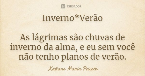 Inverno*Verão As lágrimas são chuvas de inverno da alma, e eu sem você não tenho planos de verão.... Frase de Katiane Maria Peixoto.