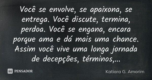 Você se envolve, se apaixona, se entrega. Você discute, termina, perdoa. Você se engana, encara porque ama e dá mais uma chance. Assim você vive uma longa jorna... Frase de Katiara G. Amorim.