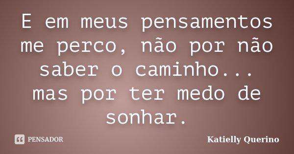 E em meus pensamentos me perco, não por não saber o caminho... mas por ter medo de sonhar.... Frase de Katielly Querino.