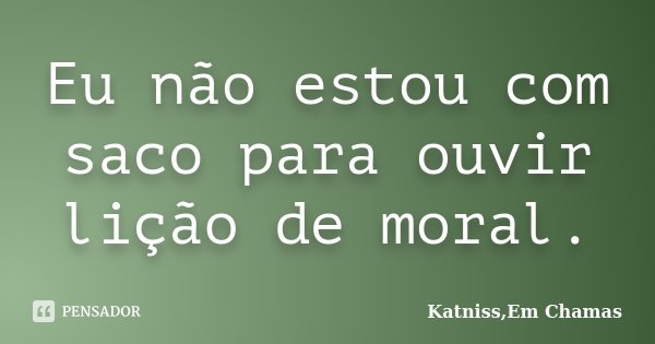 Eu não estou com saco para ouvir lição de moral.... Frase de Katniss,Em Chamas.