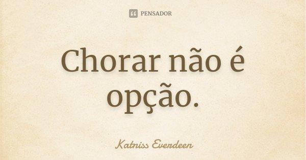 Chorar não é opção.... Frase de Katniss Everdeen.