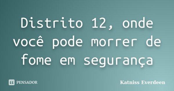Distrito 12, onde você pode morrer de fome em segurança... Frase de Katniss Everdeen.