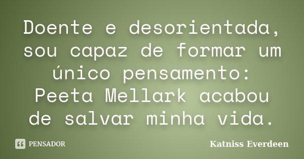 Doente e desorientada, sou capaz de formar um único pensamento: Peeta Mellark acabou de salvar minha vida.... Frase de Katniss Everdeen.