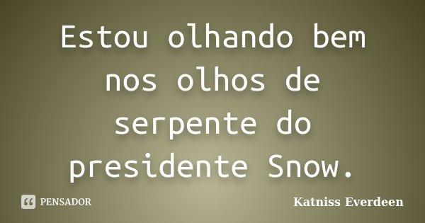 Estou olhando bem nos olhos de serpente do presidente Snow.... Frase de Katniss Everdeen.