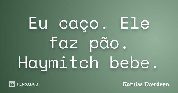 Eu caço. Ele faz pão. Haymitch bebe.... Frase de Katniss Everdeen.