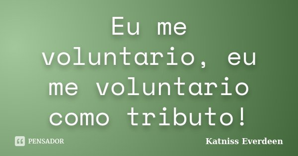 Eu me voluntario, eu me voluntario como tributo!... Frase de Katniss Everdeen.