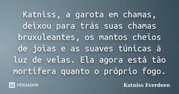 Katniss, a garota em chamas, deixou para trás suas chamas bruxuleantes, os mantos cheios de joias e as suaves túnicas à luz de velas. Ela agora está tão mortífe... Frase de Katniss Everdeen.