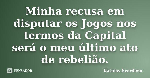 Minha recusa em disputar os Jogos nos termos da Capital será o meu último ato de rebelião.... Frase de Katniss Everdeen.