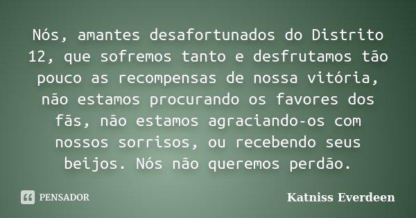 Nós, amantes desafortunados do Distrito 12, que sofremos tanto e desfrutamos tão pouco as recompensas de nossa vitória, não estamos procurando os favores dos fã... Frase de Katniss Everdeen.