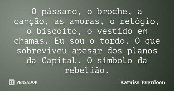 O pássaro, o broche, a canção, as amoras, o relógio, o biscoito, o vestido em chamas. Eu sou o tordo. O que sobreviveu apesar dos planos da Capital. O símbolo d... Frase de Katniss Everdeen.