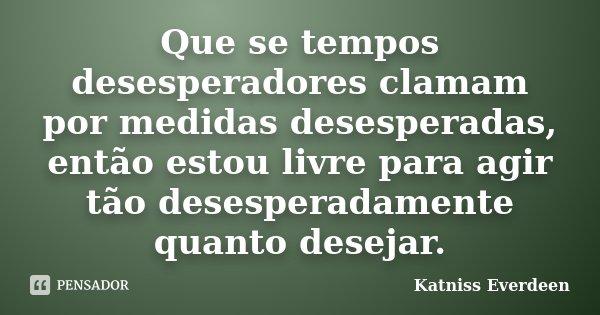 Que se tempos desesperadores clamam por medidas desesperadas, então estou livre para agir tão desesperadamente quanto desejar.... Frase de Katniss Everdeen.