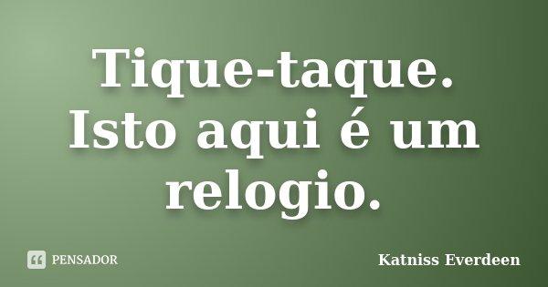 Tique-taque. Isto aqui é um relogio.... Frase de Katniss Everdeen.