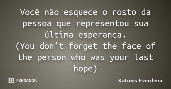 Você não esquece o rosto da pessoa que representou sua última esperança. (You don't forget the face of the person who was your last hope)... Frase de Katniss Everdeen.