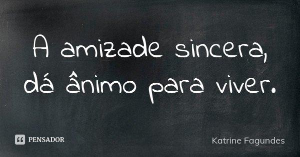 A amizade sincera, dá ânimo para viver.... Frase de Katrine Fagundes.