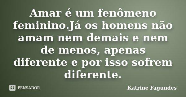 Amar é um fenômeno feminino.Já os homens não amam nem demais e nem de menos, apenas diferente e por isso sofrem diferente.... Frase de Katrine Fagundes.