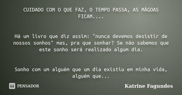 """CUIDADO COM O QUE FAZ, O TEMPO PASSA, AS MÁGOAS FICAM.... Há um livro que diz assim: """"nunca devemos desistir de nossos sonhos"""" mas, pra que sonhar? Se... Frase de Katrine Fagundes."""
