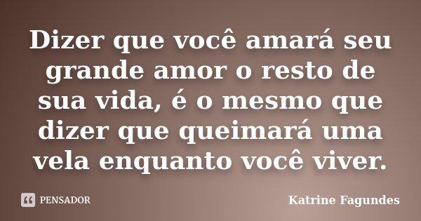 Dizer que você amará seu grande amor o resto de sua vida, é o mesmo que dizer que queimará uma vela enquanto você viver.... Frase de Katrine Fagundes.