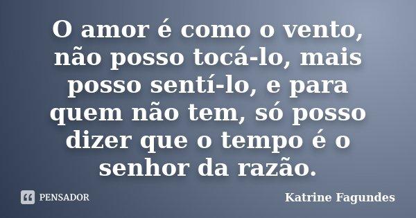 O amor é como o vento, não posso tocá-lo, mais posso sentí-lo, e para quem não tem, só posso dizer que o tempo é o senhor da razão.... Frase de Katrine Fagundes.