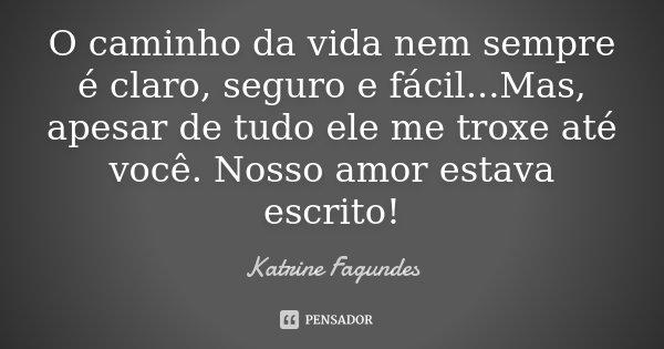 O caminho da vida nem sempre é claro, seguro e fácil...Mas, apesar de tudo ele me troxe até você. Nosso amor estava escrito!... Frase de Katrine Fagundes.