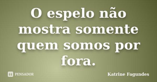 O espelo não mostra somente quem somos por fora.... Frase de Katrine Fagundes.