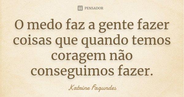 O medo faz a gente fazer coisas que quando temos coragem não conseguimos fazer.... Frase de Katrine Fagundes.