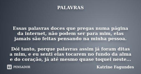 PALAVRAS Essas palavras doces que pregas numa página da internet, não podem ser para mim, elas jamais são feitas pensando na minha pessoa. Dói tanto, porque pal... Frase de Katrine Fagundes.