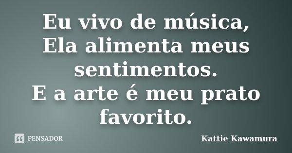 Eu vivo de música, Ela alimenta meus sentimentos. E a Arte é meu prato Favorito.... Frase de Kattie Kawamura.