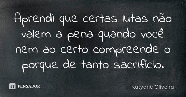 Aprendi que certas lutas não valem a pena quando você nem ao certo compreende o porque de tanto sacrifício.... Frase de Katyane Oliveira ..