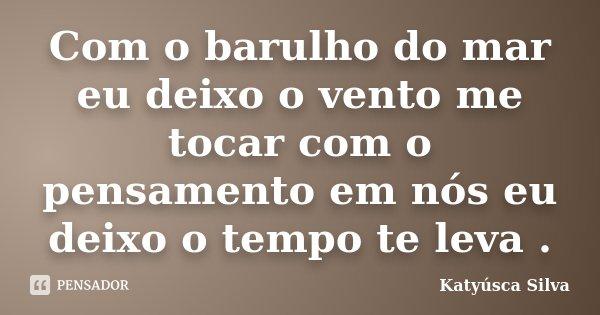 Com o barulho do mar eu deixo o vento me tocar com o pensamento em nós eu deixo o tempo te leva .... Frase de Katyúsca Silva.