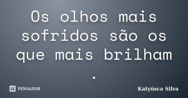 Os olhos mais sofridos são os que mais brilham .... Frase de Katyúsca Silva.