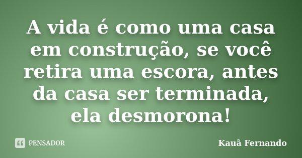A vida é como uma casa em construção, se você retira uma escora, antes da casa ser terminada, ela desmorona!... Frase de Kauã Fernando.