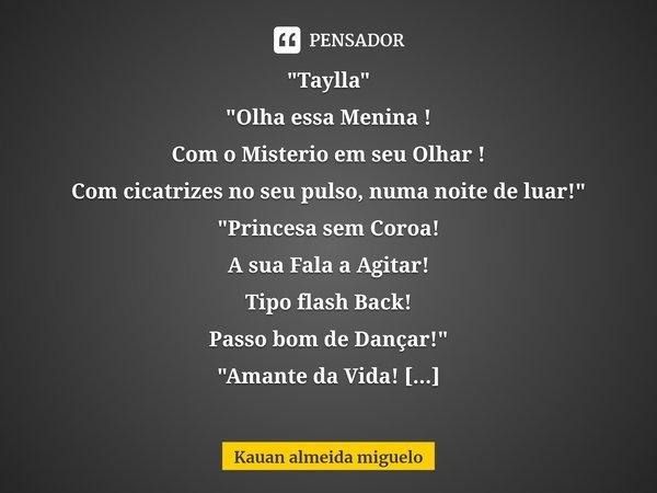 """""""Taylla"""" """"Olha essa Menina ! Com o Misterio em seu Olhar ! Com cicatrizes no seu pulso, numa noite de luar!"""" """"Princesa sem Coroa! A su... Frase de Kauan almeida miguelo."""
