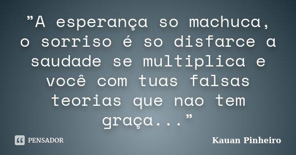 """""""A esperança so machuca, o sorriso é so disfarce a saudade se multiplica e você com tuas falsas teorias que nao tem graça...""""... Frase de Kauan Pinheiro."""