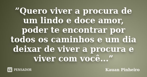 """""""Quero viver a procura de um lindo e doce amor, poder te encontrar por todos os caminhos e um dia deixar de viver a procura e viver com você...""""... Frase de Kauan Pinheiro."""