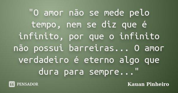 """""""O amor não se mede pelo tempo, nem se diz que é infinito, por que o infinito não possui barreiras... O amor verdadeiro é eterno algo que dura para sempre.... Frase de Kauan Pinheiro."""