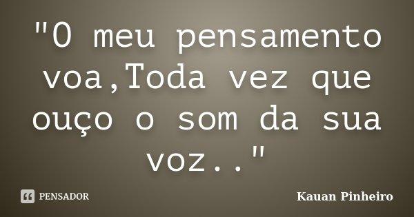 """""""O meu pensamento voa,Toda vez que ouço o som da sua voz..""""... Frase de Kauan Pinheiro."""