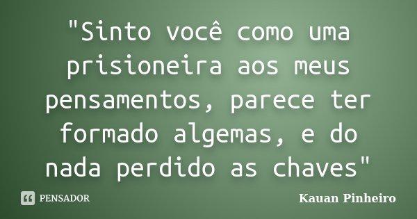 """""""Sinto você como uma prisioneira aos meus pensamentos, parece ter formado algemas, e do nada perdido as chaves""""... Frase de Kauan Pinheiro."""