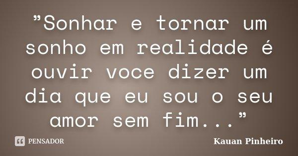 """""""Sonhar e tornar um sonho em realidade é ouvir voce dizer um dia que eu sou o seu amor sem fim...""""... Frase de Kauan Pinheiro."""